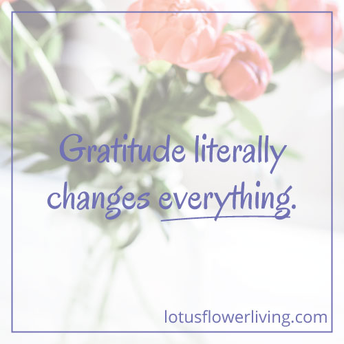 Gratitude Changes Everything by Lotus Flower Living
